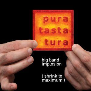 pura tasta tura – big band implosion (shrink to maximum)
