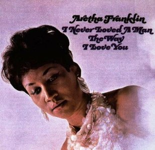Aretha Franklin – I Never Loved A Man The Way I Love You (Atlantic)