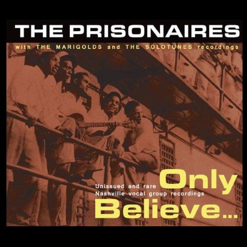 The Prisonaires – Only Believe. Unissued and rare Nashville vocal group recordings (Bear Family)