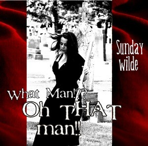 Sunday Wilde – What Man!?? – Oh THAT man!!